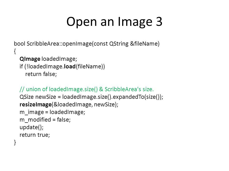 Open an Image 3 bool ScribbleArea::openImage(const QString &fileName) { QImage loadedImage; if (!loadedImage.load(fileName)) return false; // union of