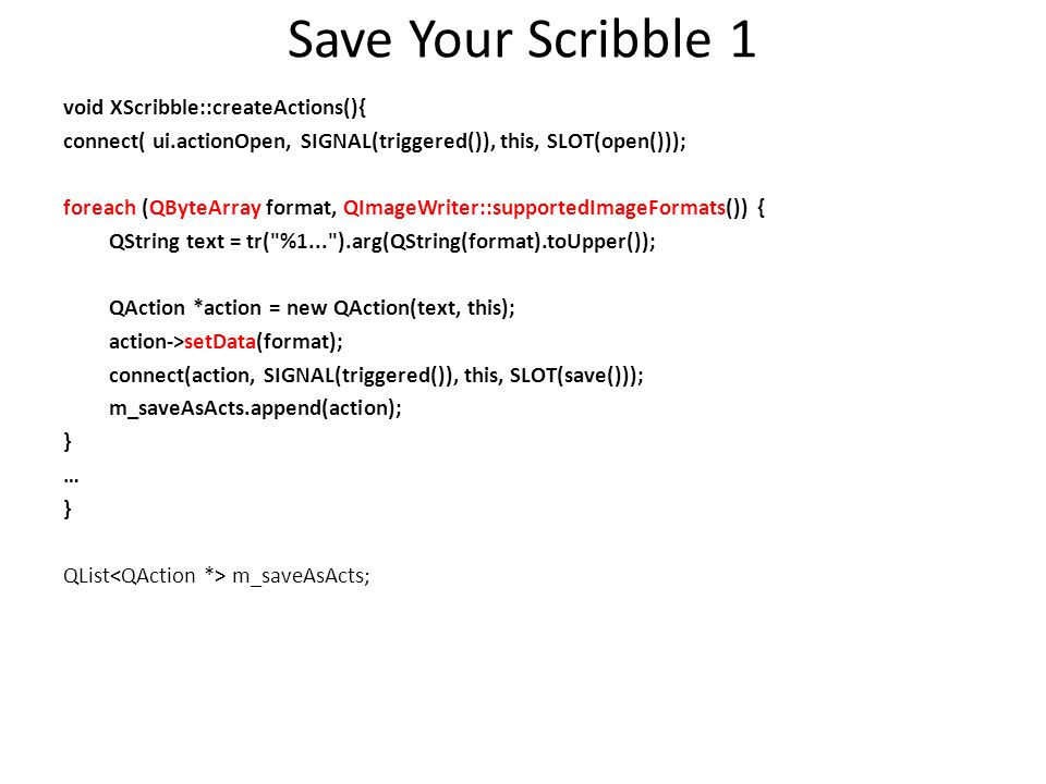 Save Your Scribble 1 void XScribble::createActions(){ connect( ui.actionOpen, SIGNAL(triggered()), this, SLOT(open())); foreach (QByteArray format, QI