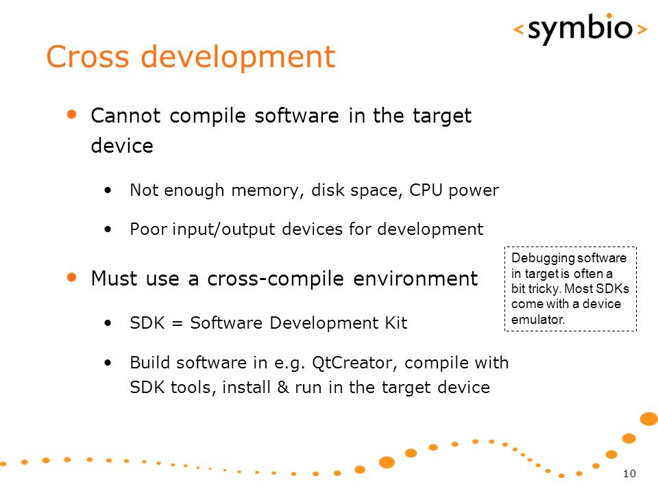 Cross development Cannot compile software in the target device Not enough memory, disk space, CPU power Poor input/output devices for development Must
