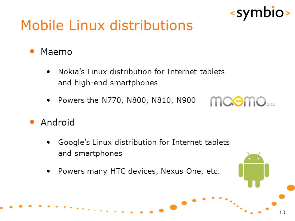 Mobile Linux distributions Maemo Nokia's Linux distribution for Internet tablets and high-end smartphones Powers the N770, N800, N810, N900 Android Go