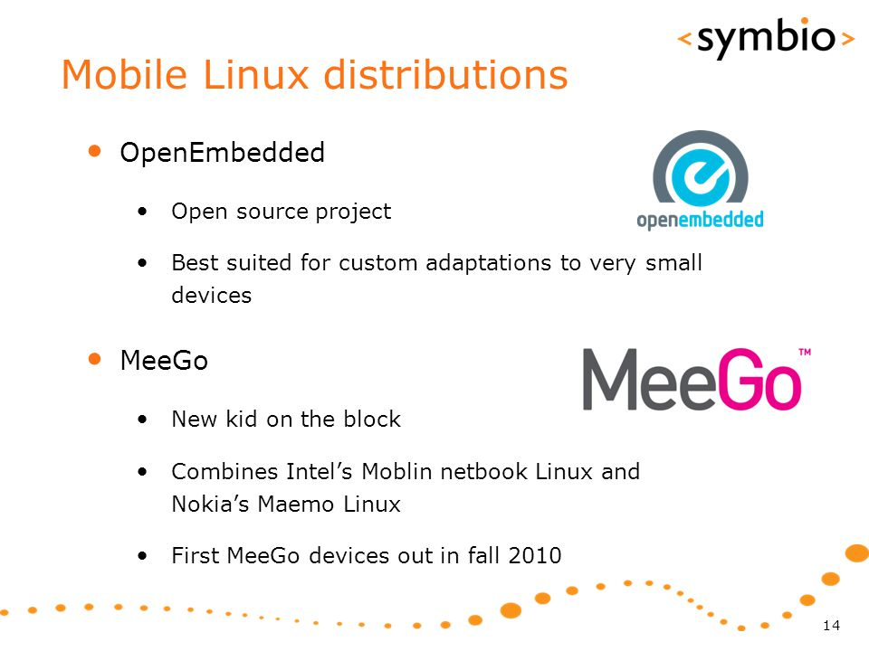 Mobile Linux distributions OpenEmbedded Open source project Best suited for custom adaptations to very small devices MeeGo New kid on the block Combines Intel's Moblin netbook Linux and Nokia's Maemo Linux First MeeGo devices out in fall 2010 14