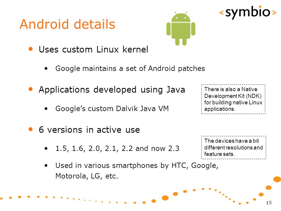 Android details Uses custom Linux kernel Google maintains a set of Android patches Applications developed using Java Google's custom Dalvik Java VM 6 versions in active use 1.5, 1.6, 2.0, 2.1, 2.2 and now 2.3 Used in various smartphones by HTC, Google, Motorola, LG, etc.