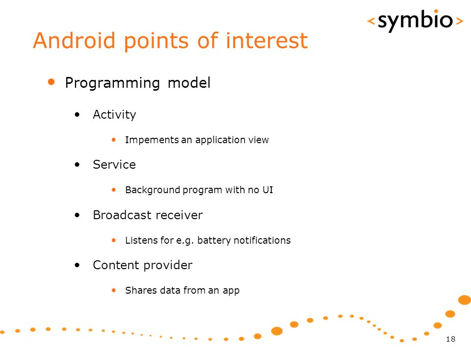 Android points of interest Programming model Activity Impements an application view Service Background program with no UI Broadcast receiver Listens for e.g.