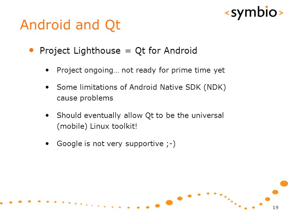 Android and Qt Project Lighthouse = Qt for Android Project ongoing… not ready for prime time yet Some limitations of Android Native SDK (NDK) cause problems Should eventually allow Qt to be the universal (mobile) Linux toolkit.