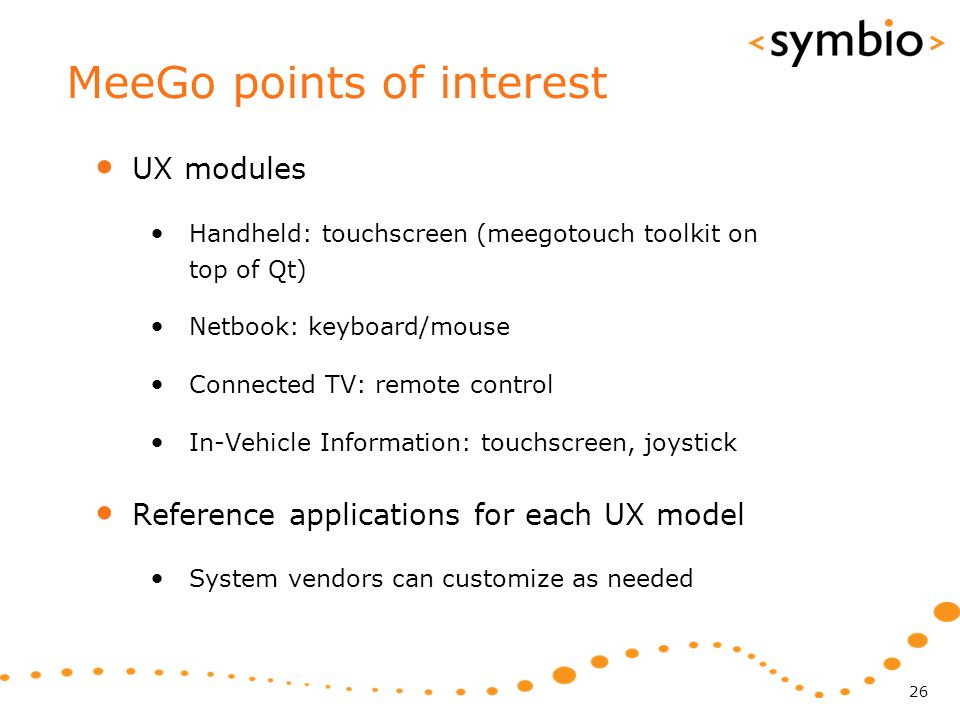 MeeGo points of interest UX modules Handheld: touchscreen (meegotouch toolkit on top of Qt) Netbook: keyboard/mouse Connected TV: remote control In-Ve