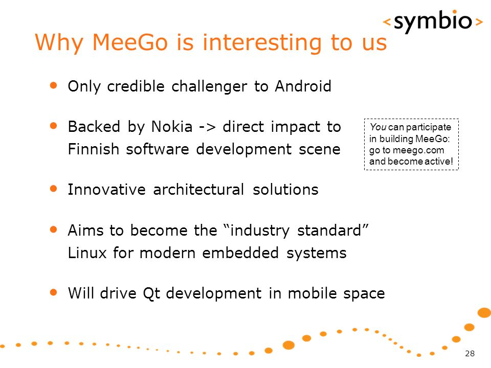Why MeeGo is interesting to us Only credible challenger to Android Backed by Nokia -> direct impact to Finnish software development scene Innovative a