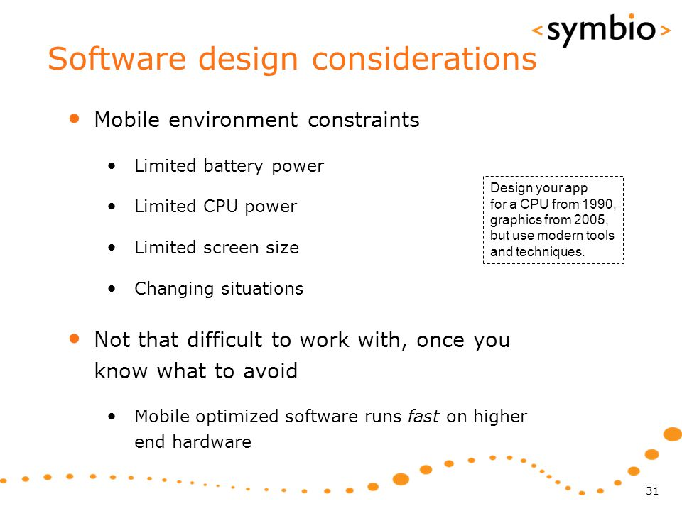 Software design considerations Mobile environment constraints Limited battery power Limited CPU power Limited screen size Changing situations Not that difficult to work with, once you know what to avoid Mobile optimized software runs fast on higher end hardware 31 Design your app for a CPU from 1990, graphics from 2005, but use modern tools and techniques.