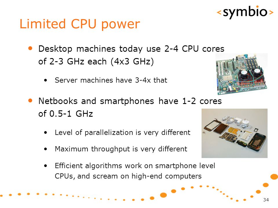 Limited CPU power Desktop machines today use 2-4 CPU cores of 2-3 GHz each (4x3 GHz) Server machines have 3-4x that Netbooks and smartphones have 1-2 cores of 0.5-1 GHz Level of parallelization is very different Maximum throughput is very different Efficient algorithms work on smartphone level CPUs, and scream on high-end computers 34