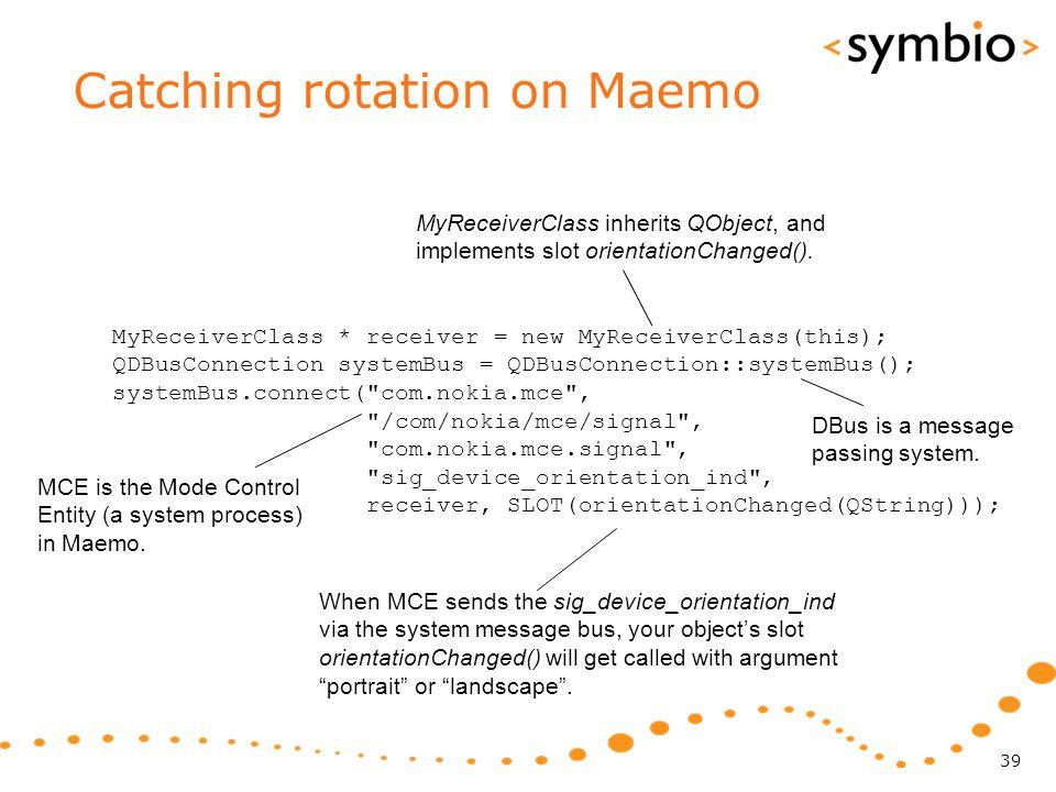 Catching rotation on Maemo 39 MyReceiverClass * receiver = new MyReceiverClass(this); QDBusConnection systemBus = QDBusConnection::systemBus(); system