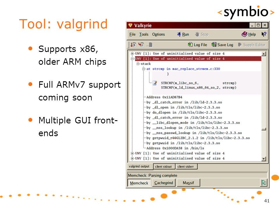 Tool: valgrind Supports x86, older ARM chips Full ARMv7 support coming soon Multiple GUI front- ends 41