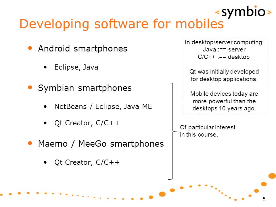 Developing software for mobiles Android smartphones Eclipse, Java Symbian smartphones NetBeans / Eclipse, Java ME Qt Creator, C/C++ Maemo / MeeGo smar