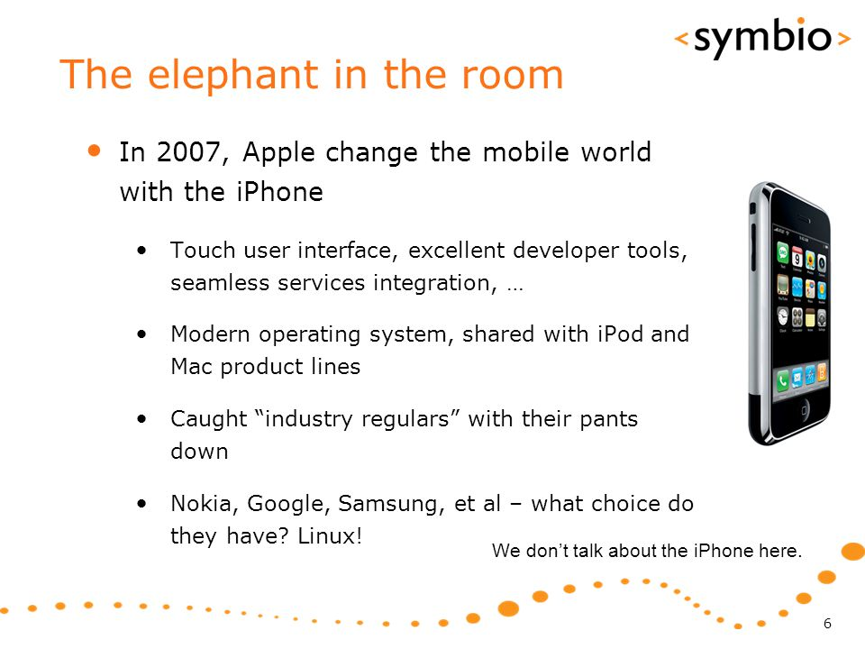 The elephant in the room In 2007, Apple change the mobile world with the iPhone Touch user interface, excellent developer tools, seamless services integration, … Modern operating system, shared with iPod and Mac product lines Caught industry regulars with their pants down Nokia, Google, Samsung, et al – what choice do they have.