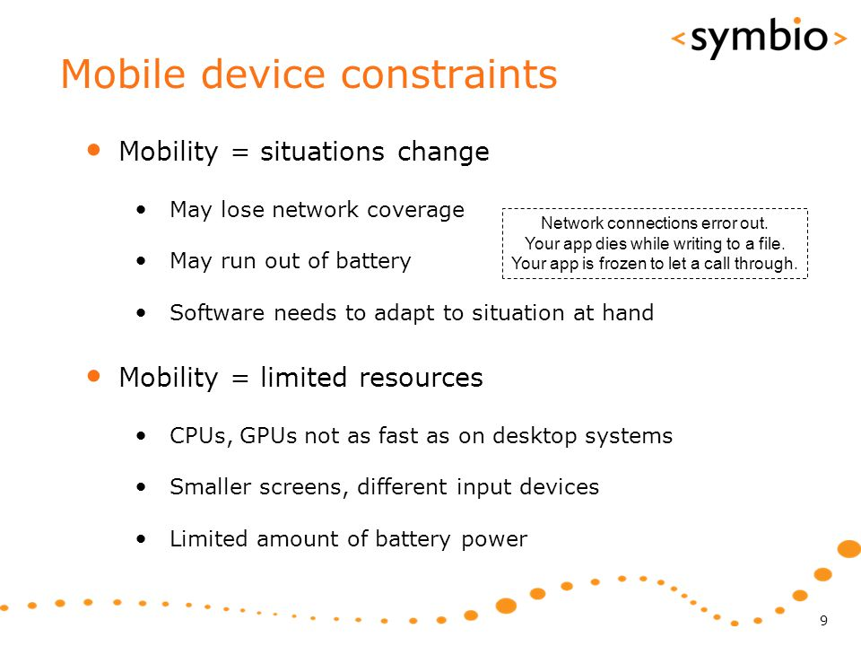 Mobile device constraints Mobility = situations change May lose network coverage May run out of battery Software needs to adapt to situation at hand M