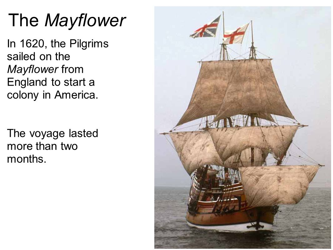 The Mayflower In 1620, the Pilgrims sailed on the Mayflower from England to start a colony in America. The voyage lasted more than two months.