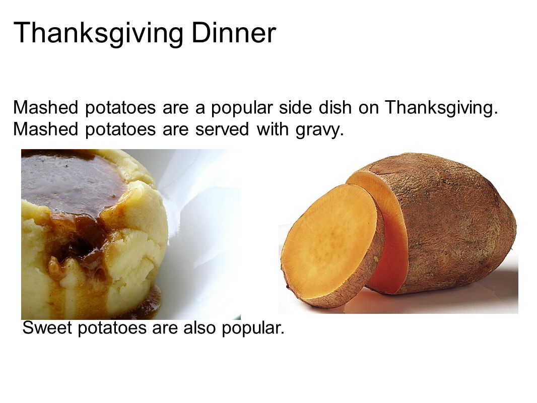 Thanksgiving Dinner Mashed potatoes are a popular side dish on Thanksgiving. Mashed potatoes are served with gravy. Sweet potatoes are also popular.