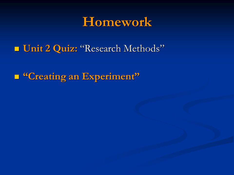 Homework Unit 2 Quiz: Research Methods Unit 2 Quiz: Research Methods Creating an Experiment Creating an Experiment