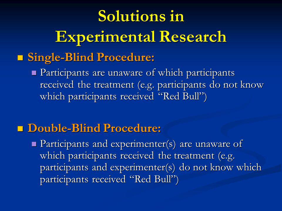 Solutions in Experimental Research Single-Blind Procedure: Single-Blind Procedure: Participants are unaware of which participants received the treatment (e.g.