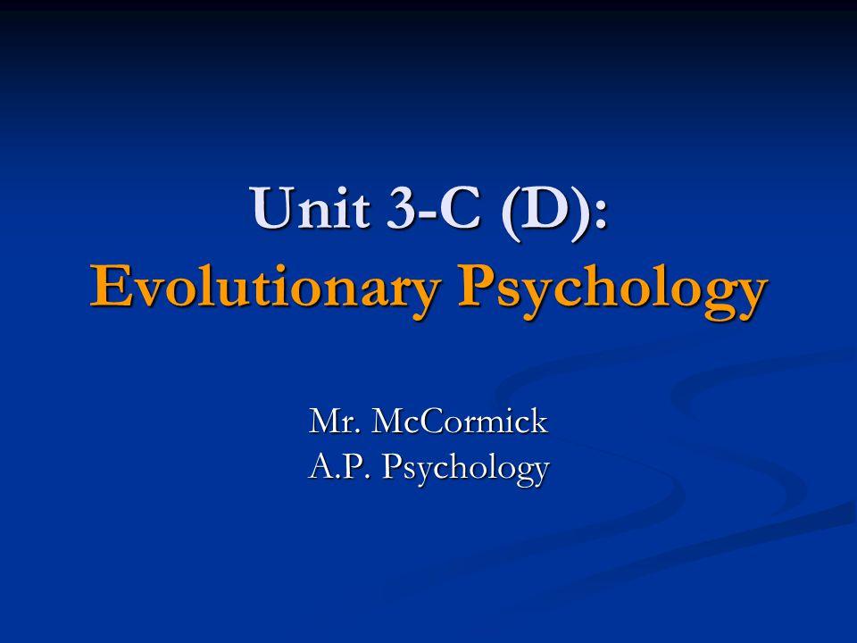 Unit 3-C (D): Evolutionary Psychology Mr. McCormick A.P. Psychology