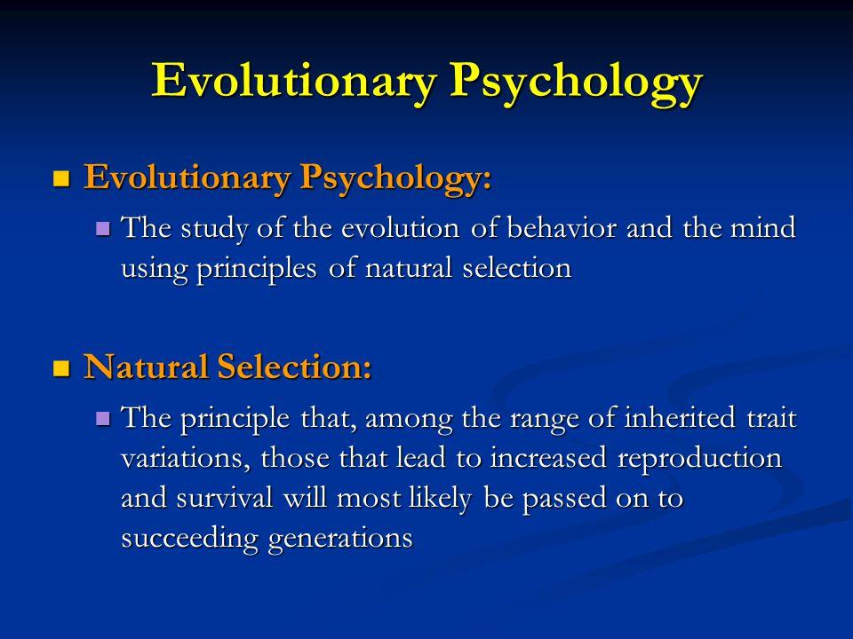 Evolutionary Psychology Evolutionary Psychology: Evolutionary Psychology: The study of the evolution of behavior and the mind using principles of natu