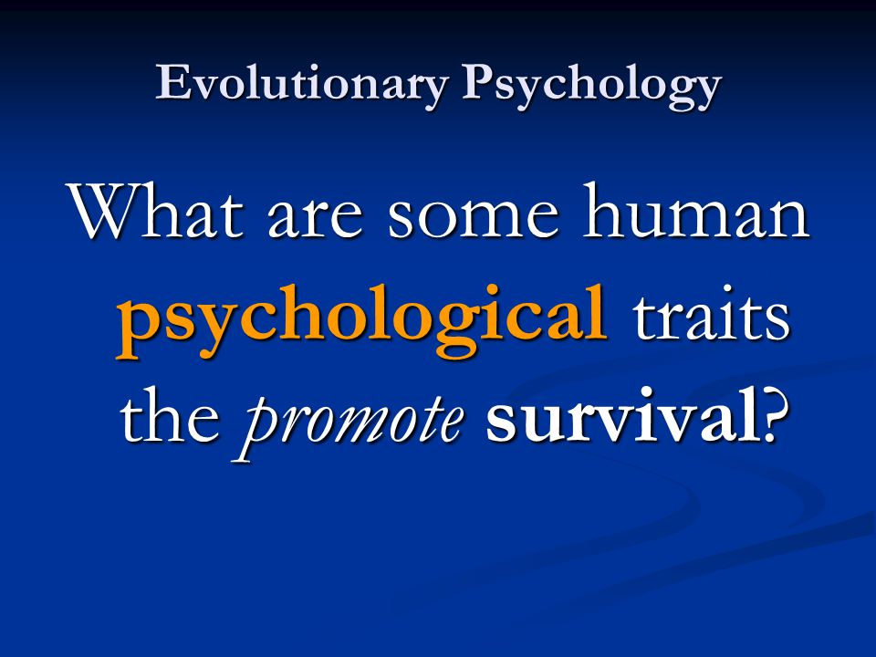 Evolutionary Psychology What are some human psychological traits the promote survival?