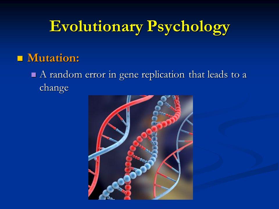 Evolutionary Psychology Mutation: Mutation: A random error in gene replication that leads to a change A random error in gene replication that leads to