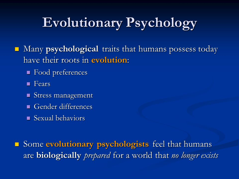 Evolutionary Psychology Many psychological traits that humans possess today have their roots in evolution: Many psychological traits that humans posse