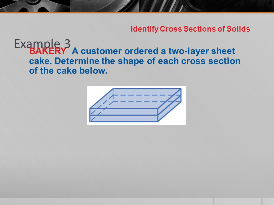 Example 3 Identify Cross Sections of Solids BAKERY A customer ordered a two-layer sheet cake. Determine the shape of each cross section of the cake be