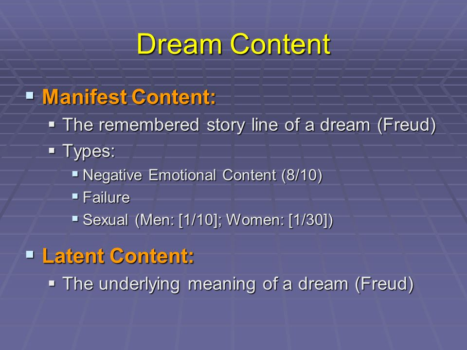 Dream Content  Manifest Content:  The remembered story line of a dream (Freud)  Types:  Negative Emotional Content (8/10)  Failure  Sexual (Men: [1/10]; Women: [1/30])  Latent Content:  The underlying meaning of a dream (Freud)
