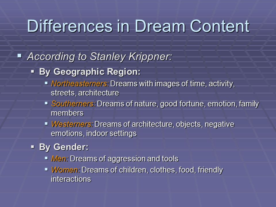 Differences in Dream Content  According to Stanley Krippner:  By Geographic Region:  Northeasterners: Dreams with images of time, activity, streets, architecture  Southerners: Dreams of nature, good fortune, emotion, family members  Westerners: Dreams of architecture, objects, negative emotions, indoor settings  By Gender:  Men: Dreams of aggression and tools  Women: Dreams of children, clothes, food, friendly interactions