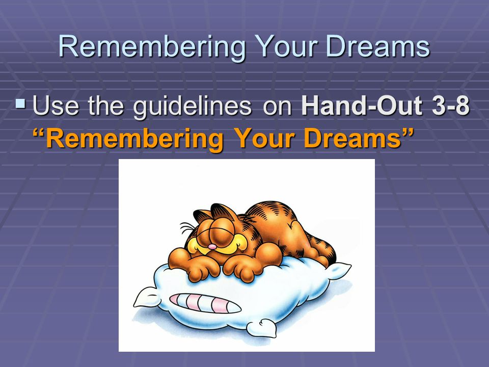 Remembering Your Dreams  Use the guidelines on Hand-Out 3-8 Remembering Your Dreams
