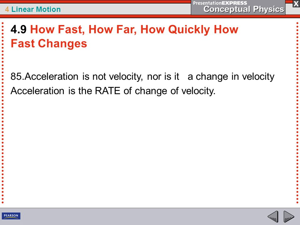 4 Linear Motion 85.Acceleration is not velocity, nor is it a change in velocity Acceleration is the RATE of change of velocity. 4.9 How Fast, How Far,
