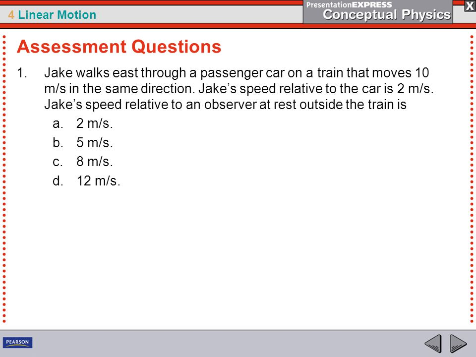 4 Linear Motion 1.Jake walks east through a passenger car on a train that moves 10 m/s in the same direction. Jake's speed relative to the car is 2 m/