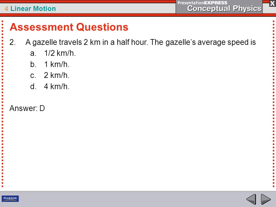 4 Linear Motion 2.A gazelle travels 2 km in a half hour. The gazelle's average speed is a.1/2 km/h. b.1 km/h. c.2 km/h. d.4 km/h. Answer: D Assessment