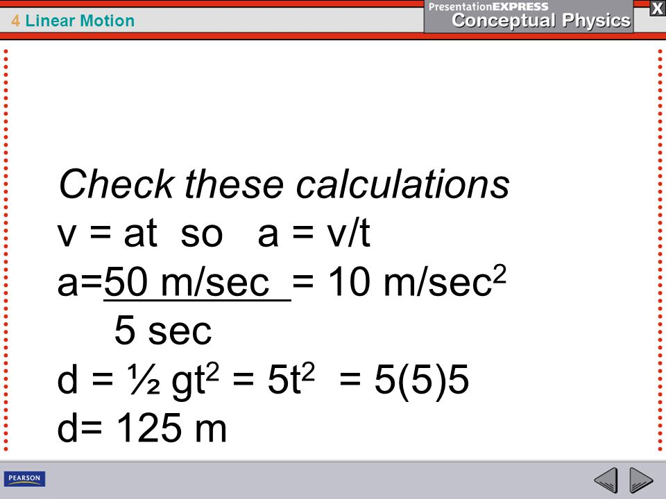 4 Linear Motion Check these calculations v = at so a = v/t a=50 m/sec = 10 m/sec 2 5 sec d = ½ gt 2 = 5t 2 = 5(5)5 d= 125 m