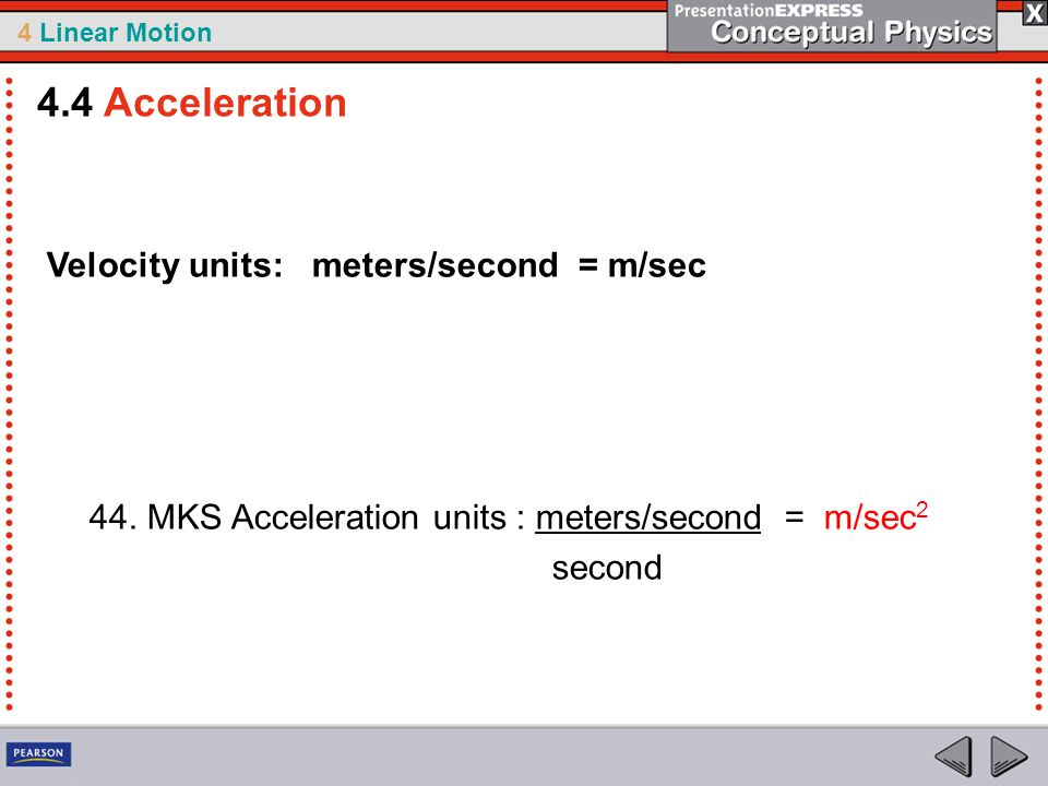 4 Linear Motion Velocity units: meters/second = m/sec 44. MKS Acceleration units : meters/second = m/sec 2 second 4.4 Acceleration
