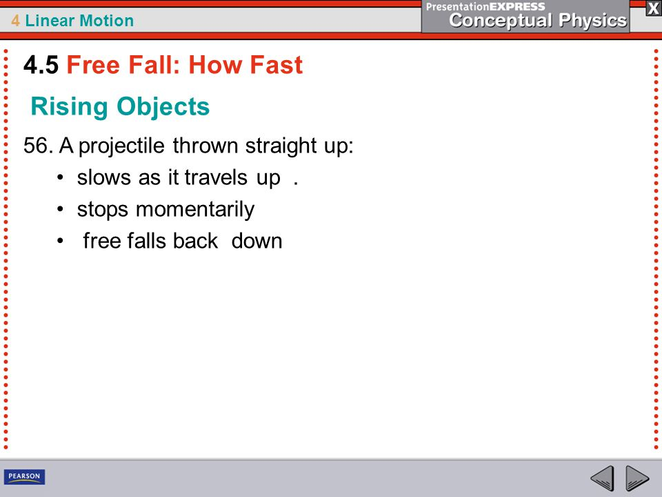 4 Linear Motion Rising Objects 56. A projectile thrown straight up: slows as it travels up. stops momentarily free falls back down 4.5 Free Fall: How