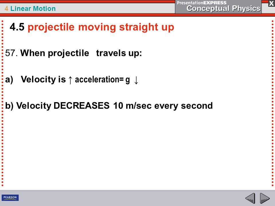 4 Linear Motion 57. When projectile travels up: a) Velocity is ↑ acceleration= g ↓ b) Velocity DECREASES 10 m/sec every second 4.5 projectile moving s