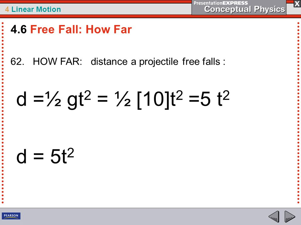 4 Linear Motion 62. HOW FAR: distance a projectile free falls : d =½ gt 2 = ½ [10]t 2 =5 t 2 d = 5t 2 4.6 Free Fall: How Far