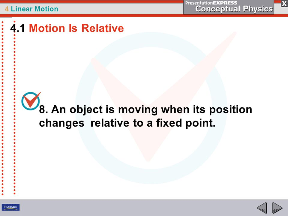 4 Linear Motion 8. An object is moving when its position changes relative to a fixed point. 4.1 Motion Is Relative