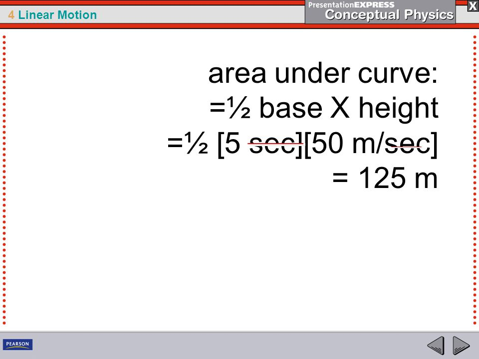 4 Linear Motion area under curve: =½ base X height =½ [5 sec][50 m/sec] = 125 m