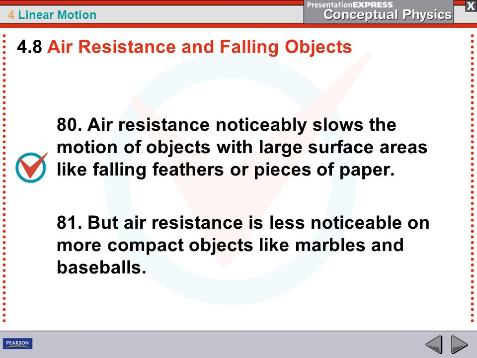 4 Linear Motion 80. Air resistance noticeably slows the motion of objects with large surface areas like falling feathers or pieces of paper. 81. But a