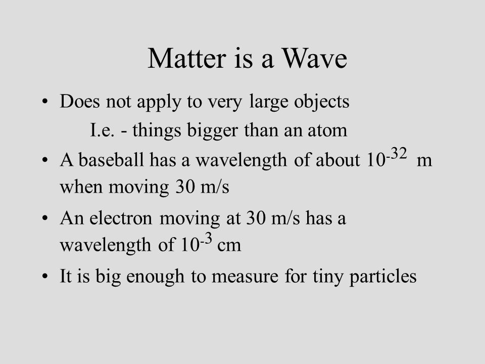 Matter is a Wave Does not apply to very large objects I.e. - things bigger than an atom A baseball has a wavelength of about 10 - 32 m when moving 30