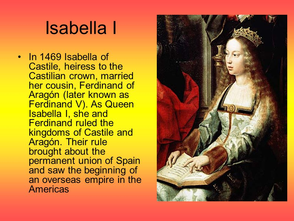 Isabella I In 1469 Isabella of Castile, heiress to the Castilian crown, married her cousin, Ferdinand of Aragón (later known as Ferdinand V).