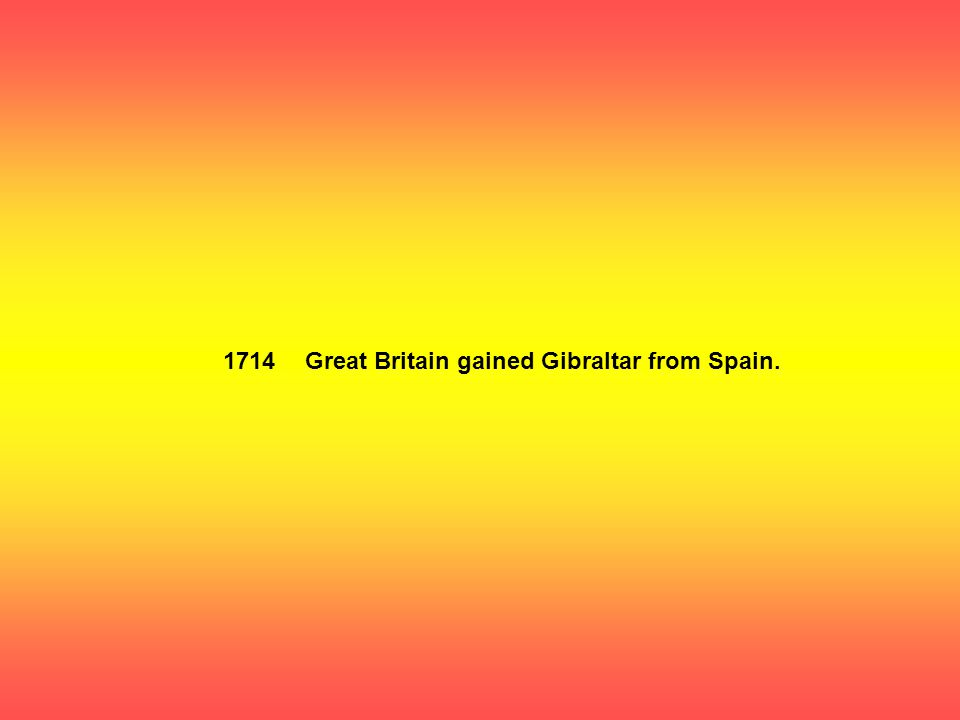 1714Great Britain gained Gibraltar from Spain.