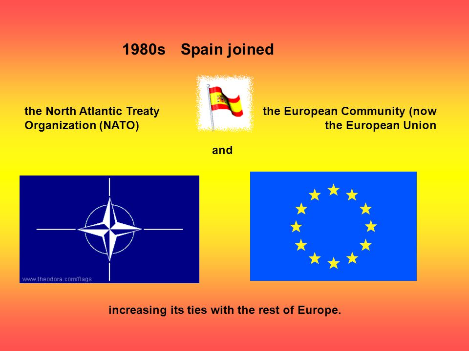 1980sSpain joined the North Atlantic Treaty Organization (NATO) the European Community (now the European Union and increasing its ties with the rest of Europe.