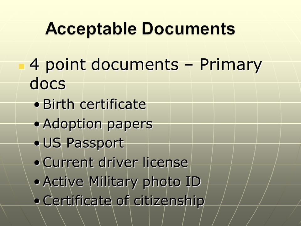 4 point documents – Primary docs 4 point documents – Primary docs Birth certificateBirth certificate Adoption papersAdoption papers US PassportUS Passport Current driver licenseCurrent driver license Active Military photo IDActive Military photo ID Certificate of citizenshipCertificate of citizenship