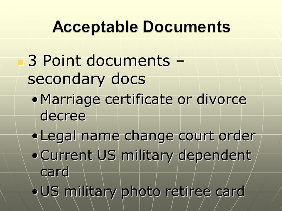 3 Point documents – secondary docs 3 Point documents – secondary docs Marriage certificate or divorce decreeMarriage certificate or divorce decree Legal name change court orderLegal name change court order Current US military dependent cardCurrent US military dependent card US military photo retiree cardUS military photo retiree card