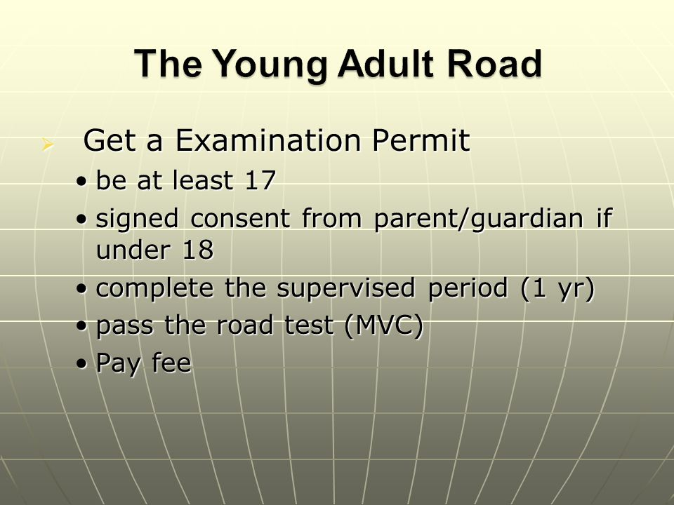  Get a Examination Permit be at least 17be at least 17 signed consent from parent/guardian if under 18signed consent from parent/guardian if under 18 complete the supervised period (1 yr)complete the supervised period (1 yr) pass the road test (MVC)pass the road test (MVC) Pay feePay fee