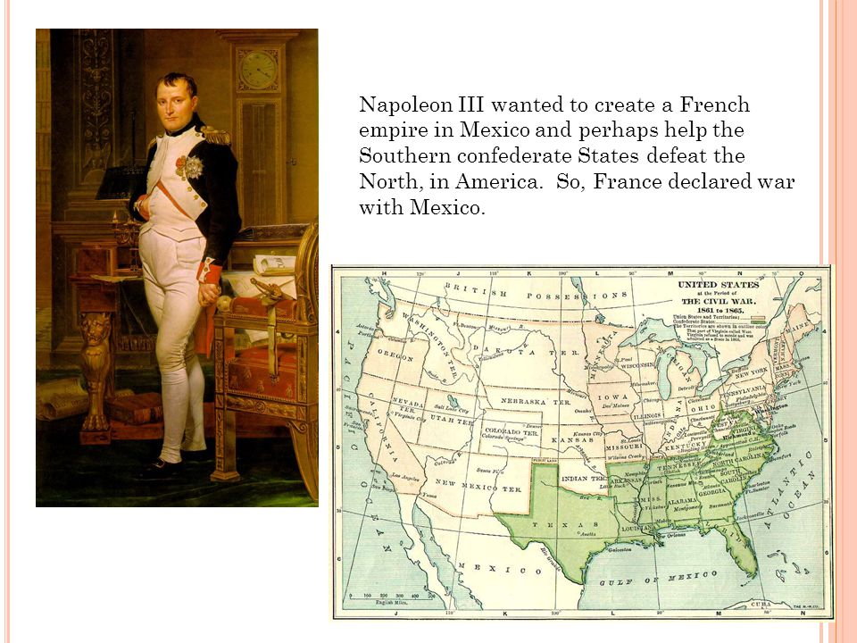 Napoleon III wanted to create a French empire in Mexico and perhaps help the Southern confederate States defeat the North, in America.