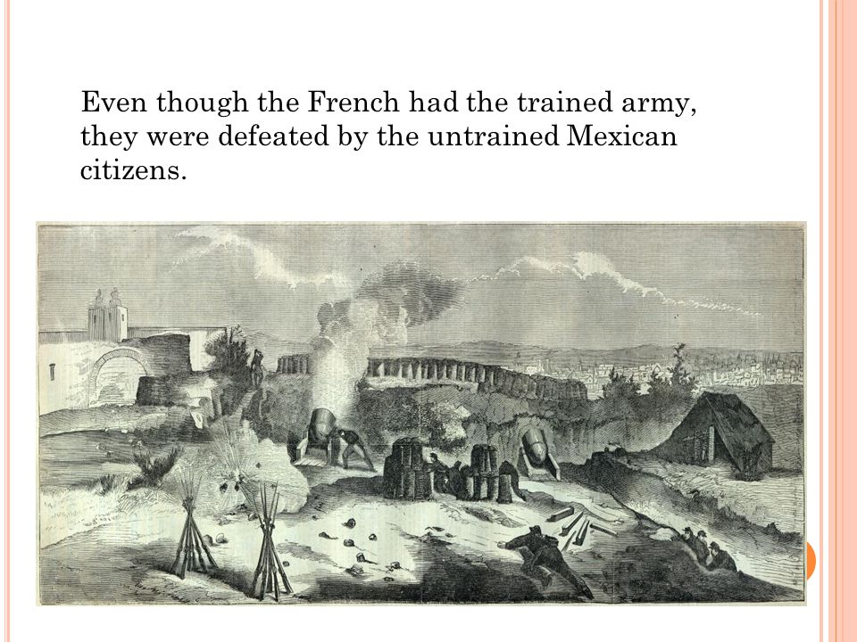 Even though the French had the trained army, they were defeated by the untrained Mexican citizens.
